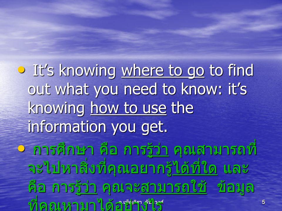 อ. เพ็ญจิรา คันธวงศ์ 5 • It's knowing where to go to find out what you need to know: it's knowing how to use the information you get. • การศึกษา คือ ก