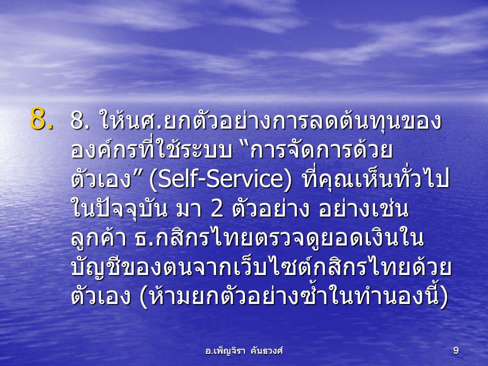 """อ. เพ็ญจิรา คันธวงศ์ 9 8. 8. ให้นศ. ยกตัวอย่างการลดต้นทุนของ องค์กรที่ใช้ระบบ """" การจัดการด้วย ตัวเอง """" (Self-Service) ที่คุณเห็นทั่วไป ในปัจจุบัน มา 2"""
