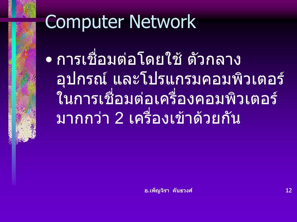 อ. เพ็ญจิรา คันธวงศ์ 12 Computer Network • การเชื่อมต่อโดยใช้ ตัวกลาง อุปกรณ์ และโปรแกรมคอมพิวเตอร์ ในการเชื่อมต่อเครื่องคอมพิวเตอร์ มากกว่า 2 เครื่อง