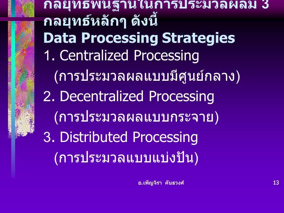 อ. เพ็ญจิรา คันธวงศ์ 13 กลยุทธ์พื้นฐานในการประมวลผลมี 3 กลยุทธ์หลักๆ ดังนี้ Data Processing Strategies 1. Centralized Processing ( การประมวลผลแบบมีศูน