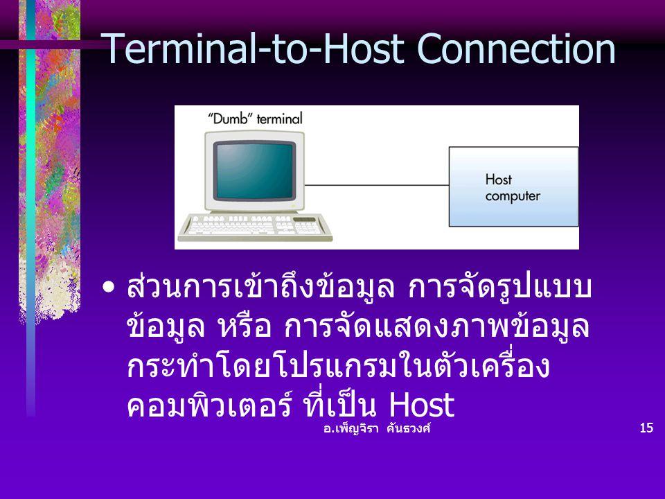 อ. เพ็ญจิรา คันธวงศ์ 15 Terminal-to-Host Connection • ส่วนการเข้าถึงข้อมูล การจัดรูปแบบ ข้อมูล หรือ การจัดแสดงภาพข้อมูล กระทำโดยโปรแกรมในตัวเครื่อง คอ