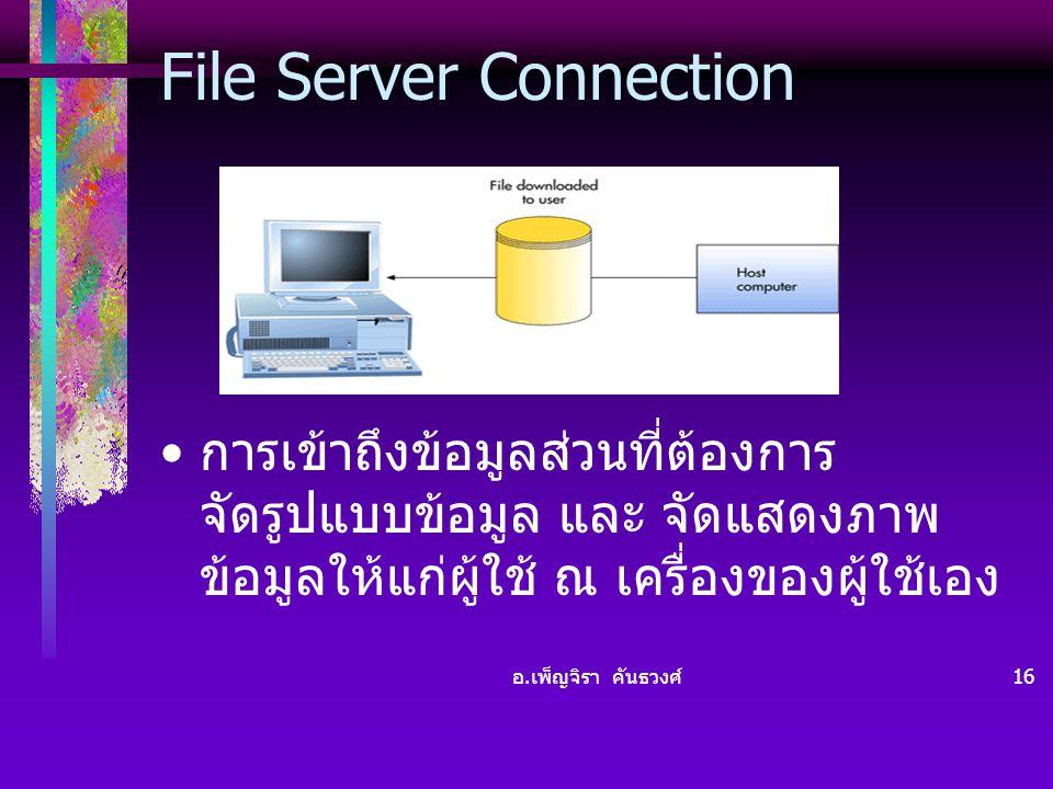 อ. เพ็ญจิรา คันธวงศ์ 16 File Server Connection • การเข้าถึงข้อมูลส่วนที่ต้องการ จัดรูปแบบข้อมูล และ จัดแสดงภาพ ข้อมูลให้แก่ผู้ใช้ ณ เครื่องของผู้ใช้เอ