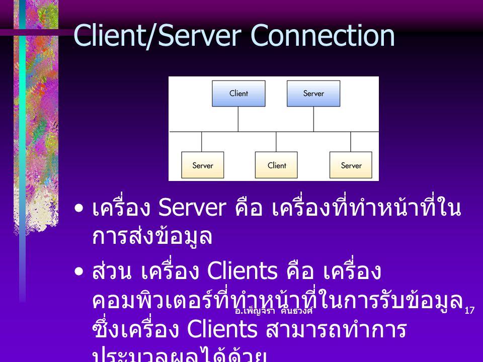 อ. เพ็ญจิรา คันธวงศ์ 17 Client/Server Connection • เครื่อง Server คือ เครื่องที่ทำหน้าที่ใน การส่งข้อมูล • ส่วน เครื่อง Clients คือ เครื่อง คอมพิวเตอร