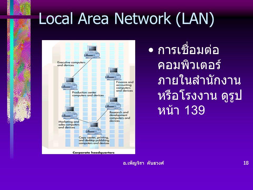 อ. เพ็ญจิรา คันธวงศ์ 18 Local Area Network (LAN) • การเชื่อมต่อ คอมพิวเตอร์ ภายในสำนักงาน หรือโรงงาน ดูรูป หน้า 139
