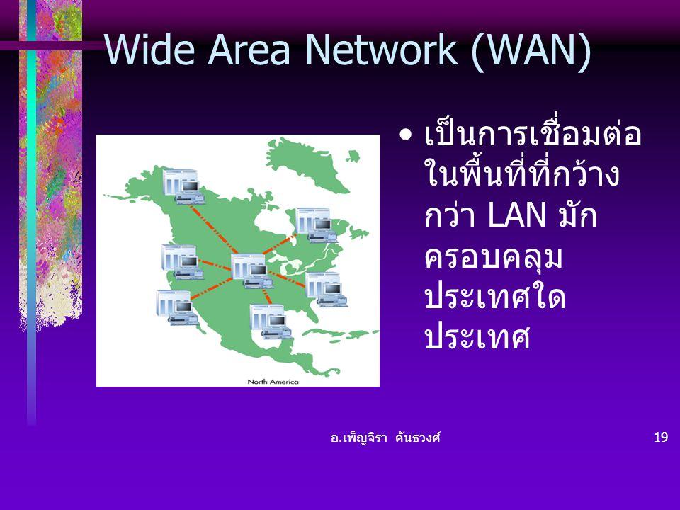 อ. เพ็ญจิรา คันธวงศ์ 19 Wide Area Network (WAN) • เป็นการเชื่อมต่อ ในพื้นที่ที่กว้าง กว่า LAN มัก ครอบคลุม ประเทศใด ประเทศ