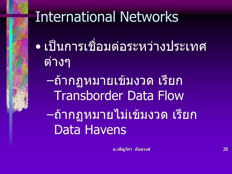 อ. เพ็ญจิรา คันธวงศ์ 20 International Networks • เป็นการเชื่อมต่อระหว่างประเทศ ต่างๆ – ถ้ากฏหมายเข้มงวด เรียก Transborder Data Flow – ถ้ากฏหมายไม่เข้ม