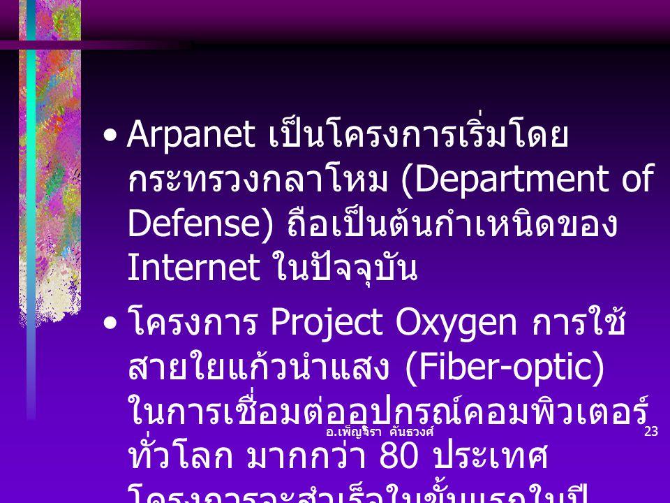 อ. เพ็ญจิรา คันธวงศ์ 23 •Arpanet เป็นโครงการเริ่มโดย กระทรวงกลาโหม (Department of Defense) ถือเป็นต้นกำเหนิดของ Internet ในปัจจุบัน • โครงการ Project