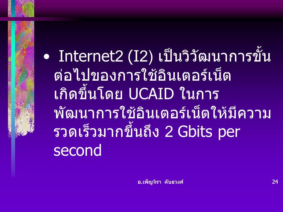 อ. เพ็ญจิรา คันธวงศ์ 24 • Internet2 (I2) เป็นวิวัฒนาการขั้น ต่อไปของการใช้อินเตอร์เน็ต เกิดขึ้นโดย UCAID ในการ พัฒนาการใช้อินเตอร์เน็ตให้มีความ รวดเร็
