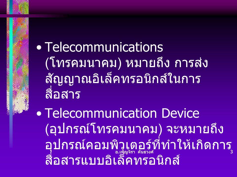 อ. เพ็ญจิรา คันธวงศ์ 3 •Telecommunications ( โทรคมนาคม ) หมายถึง การส่ง สัญญาณอิเล็คทรอนิกส์ในการ สื่อสาร •Telecommunication Device ( อุปกรณ์โทรคมนาคม