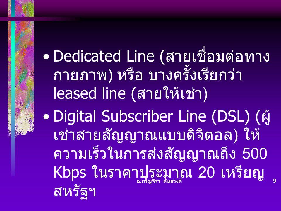 อ. เพ็ญจิรา คันธวงศ์ 9 •Dedicated Line ( สายเชื่อมต่อทาง กายภาพ ) หรือ บางครั้งเรียกว่า leased line ( สายให้เช่า ) •Digital Subscriber Line (DSL) ( ผู