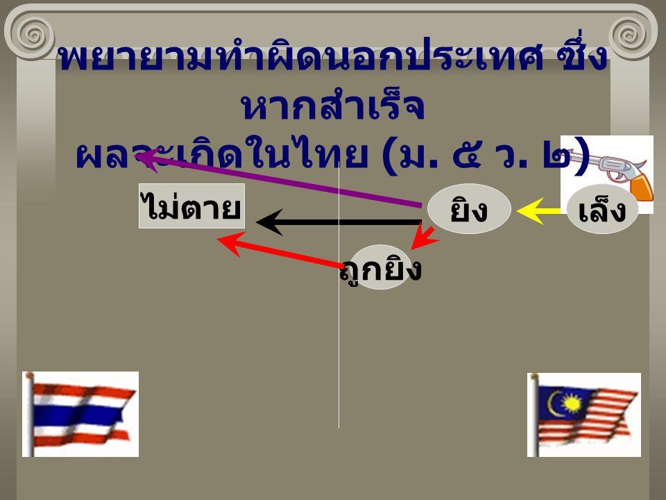 พยายามทำผิดนอกประเทศ ซึ่ง หากสำเร็จ ผลจะเกิดในไทย ( ม. ๕ ว. ๒ ) เล็งยิง ไม่ตาย ถูกยิง
