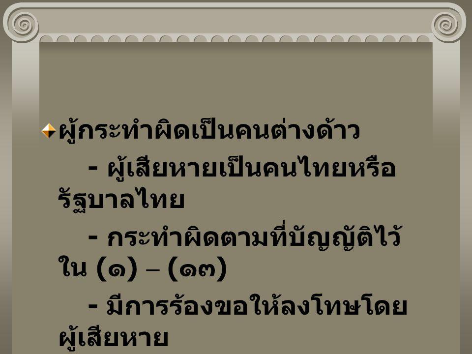 ผู้กระทำผิดเป็นคนต่างด้าว - ผู้เสียหายเป็นคนไทยหรือ รัฐบาลไทย - กระทำผิดตามที่บัญญัติไว้ ใน ( ๑ ) – ( ๑๓ ) - มีการร้องขอให้ลงโทษโดย ผู้เสียหาย