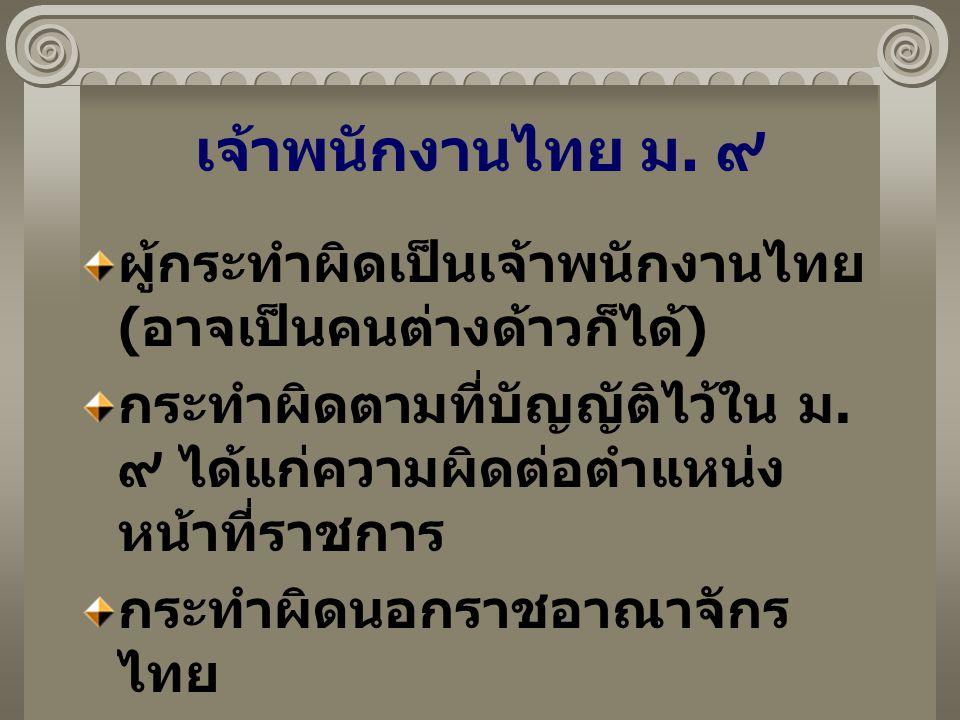 เจ้าพนักงานไทย ม. ๙ ผู้กระทำผิดเป็นเจ้าพนักงานไทย ( อาจเป็นคนต่างด้าวก็ได้ ) กระทำผิดตามที่บัญญัติไว้ใน ม. ๙ ได้แก่ความผิดต่อตำแหน่ง หน้าที่ราชการ กระ