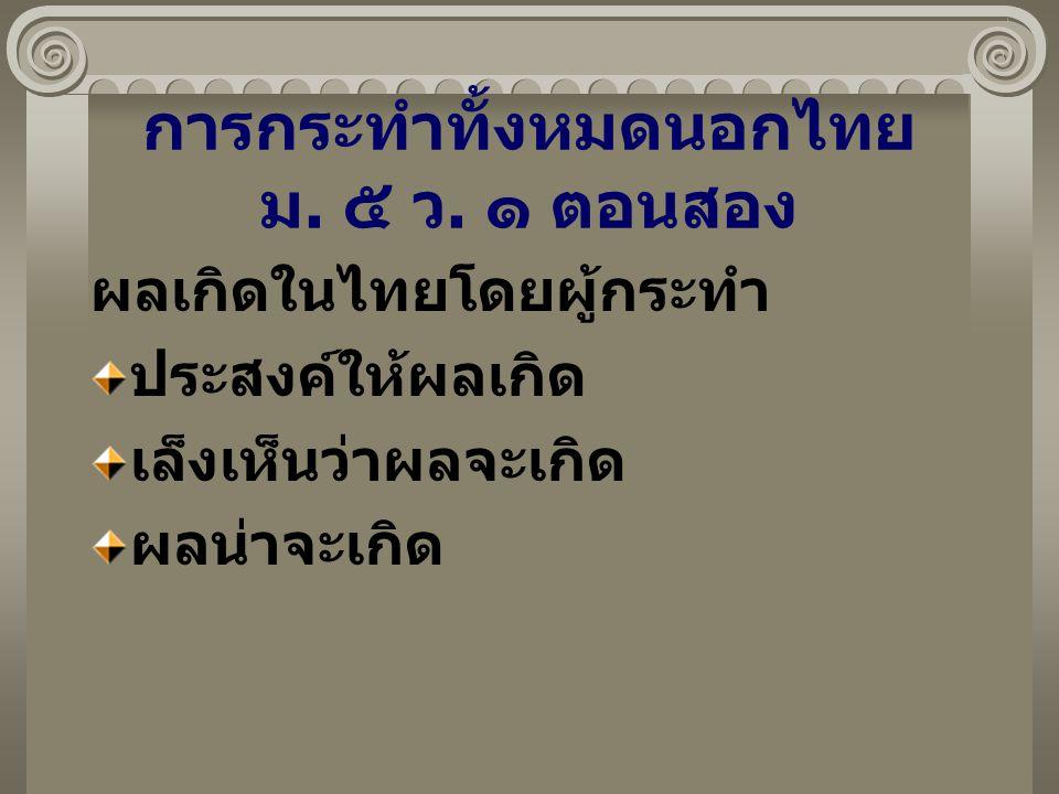 การกระทำทั้งหมดนอกไทย ม. ๕ ว. ๑ ตอนสอง ผลเกิดในไทยโดยผู้กระทำ ประสงค์ให้ผลเกิด เล็งเห็นว่าผลจะเกิด ผลน่าจะเกิด