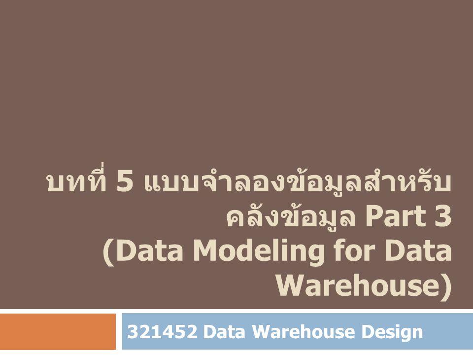 บทที่ 5 แบบจำลองข้อมูลสำหรับ คลังข้อมูล Part 3 (Data Modeling for Data Warehouse) 321452 Data Warehouse Design