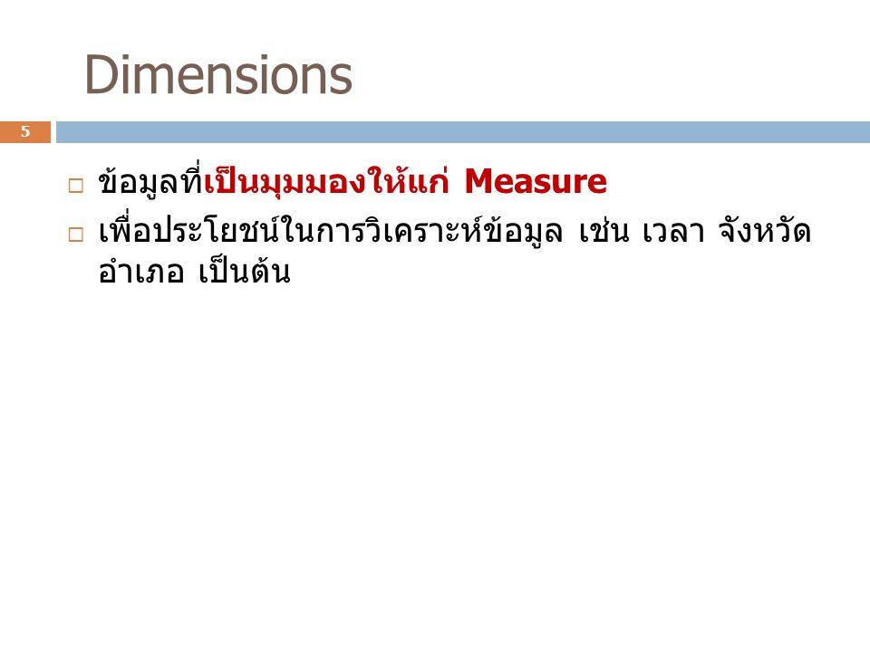 Dimensions  ข้อมูลที่เป็นมุมมองให้แก่ Measure  เพื่อประโยชน์ในการวิเคราะห์ข้อมูล เช่น เวลา จังหวัด อําเภอ เป็นต้น 5