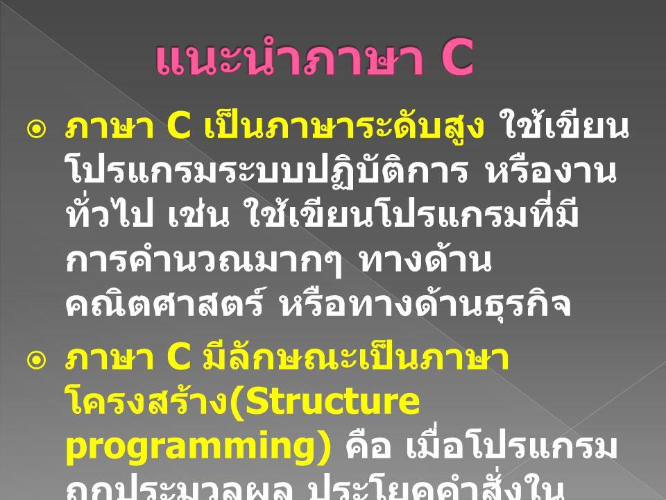  ภาษา C เป็นภาษาระดับสูง ใช้เขียน โปรแกรมระบบปฏิบัติการ หรืองาน ทั่วไป เช่น ใช้เขียนโปรแกรมที่มี การคำนวณมากๆ ทางด้าน คณิตศาสตร์ หรือทางด้านธุรกิจ 