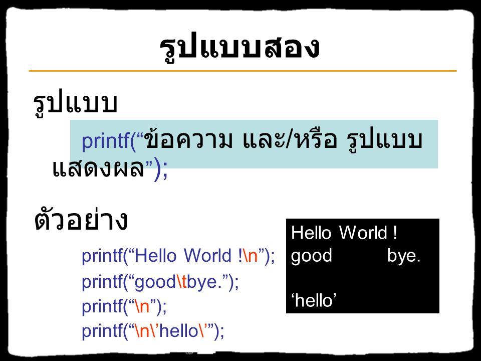"""รูปแบบหนึ่ง รูปแบบ printf("""" ข้อความที่จะแสดงผล """" ); ตัวอย่าง printf(""""Hello World !""""); printf(""""good bye.""""); Hello World ! good bye."""