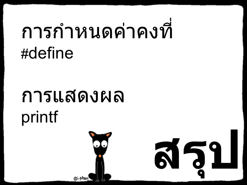 #include #define PI 3.14159 #define START 10 #define SU Silpakorn U #define CH 'A' void main() { printf( Welcome to my program.\n ); printf( PI = %f\n , PI); printf( Start = %d\n , START); printf( I study at %s\n , SU); printf( Grade %c is equal to 4.0 , CH); } #include #define PI 3.14159 #define START 10 #define SU Silpakorn U #define CH 'A' void main() { printf( Welcome to my program.\n ); printf( PI = %.2f \n , PI); printf( Start = %d\n , START); printf( I study at %s\n , SU); printf( Grade %c is equal to 4.0 , CH); } Welcome to my program.