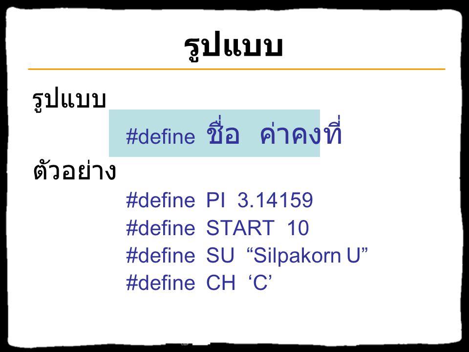 รูปแบบ #define ชื่อ ค่าคงที่ ตัวอย่าง #define PI 3.14159 #define START 10 #define SU Silpakorn U #define CH 'C'
