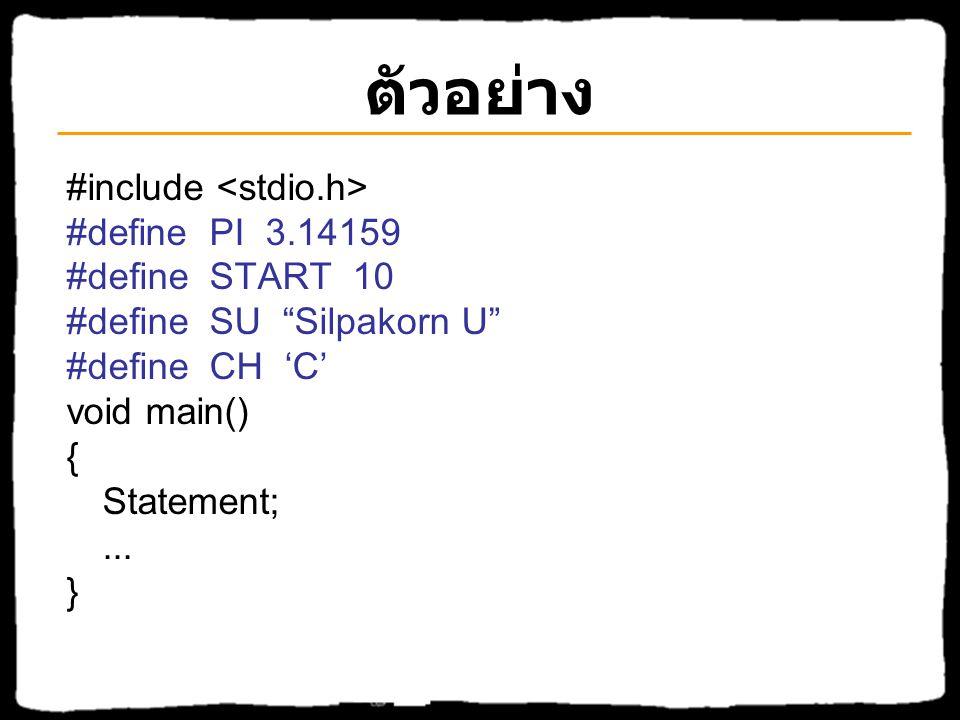 ตัวอย่าง #include #define PI 3.14159 #define START 10 #define SU Silpakorn U #define CH 'C' void main() { Statement;...