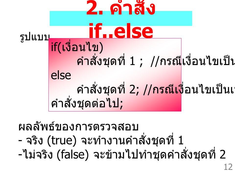 12 2. คำสั่ง if..else รูปแบบ if( เงื่อนไข ) คำสั่งชุดที่ 1 ; // กรณีเงื่อนไขเป็นจริง else คำสั่งชุดที่ 2; // กรณีเงื่อนไขเป็นเท็จ คำสั่งชุดต่อไป ; ผลล