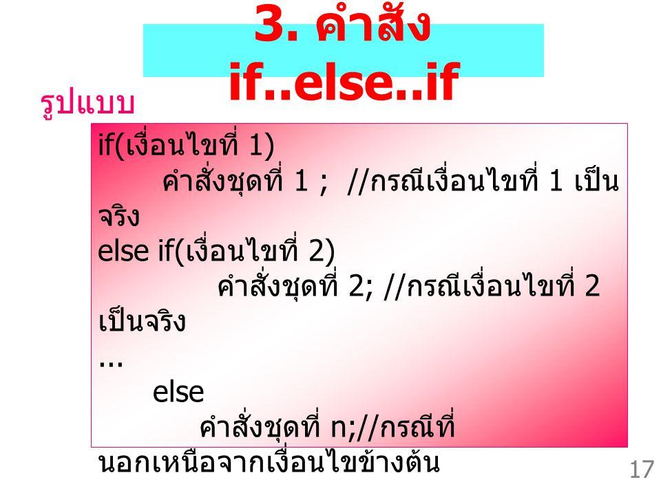 17 3. คำสั่ง if..else..if รูปแบบ if( เงื่อนไขที่ 1) คำสั่งชุดที่ 1 ; // กรณีเงื่อนไขที่ 1 เป็น จริง else if( เงื่อนไขที่ 2) คำสั่งชุดที่ 2; // กรณีเงื