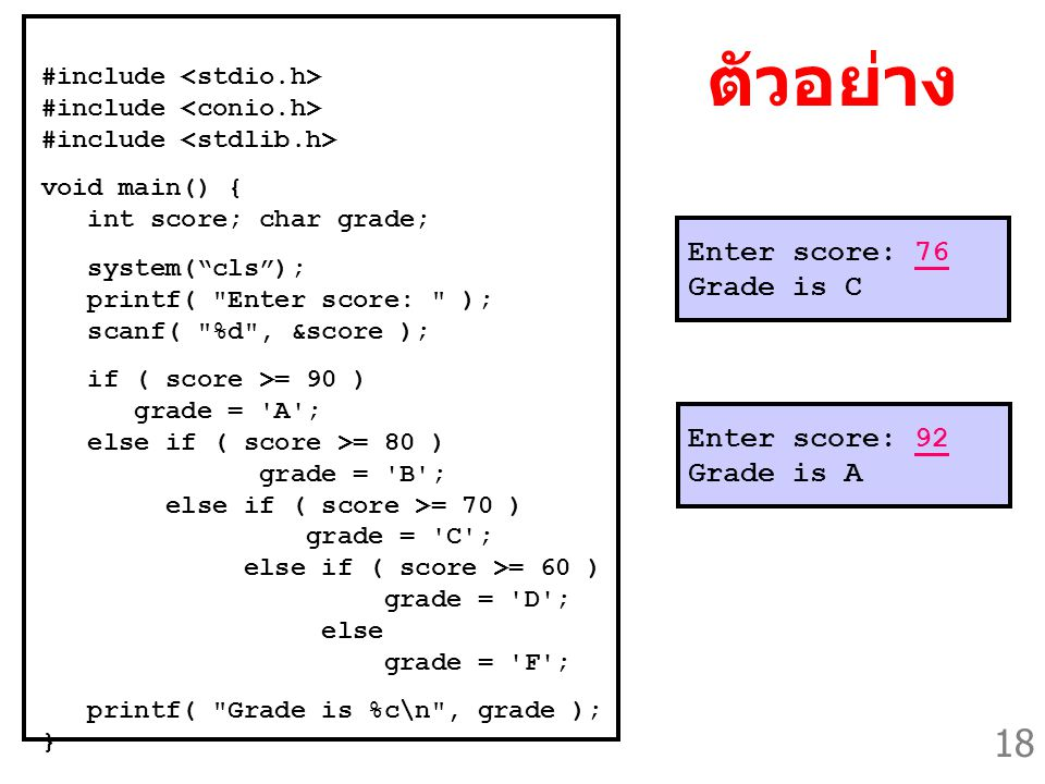 18 Enter score: 92 Grade is A Enter score: 76 Grade is C ตัวอย่าง #include void main() { int score; char grade; system( cls ); printf( Enter score: ); scanf( %d , &score ); if ( score >= 90 ) grade = A ; else if ( score >= 80 ) grade = B ; else if ( score >= 70 ) grade = C ; else if ( score >= 60 ) grade = D ; else grade = F ; printf( Grade is %c\n , grade ); }