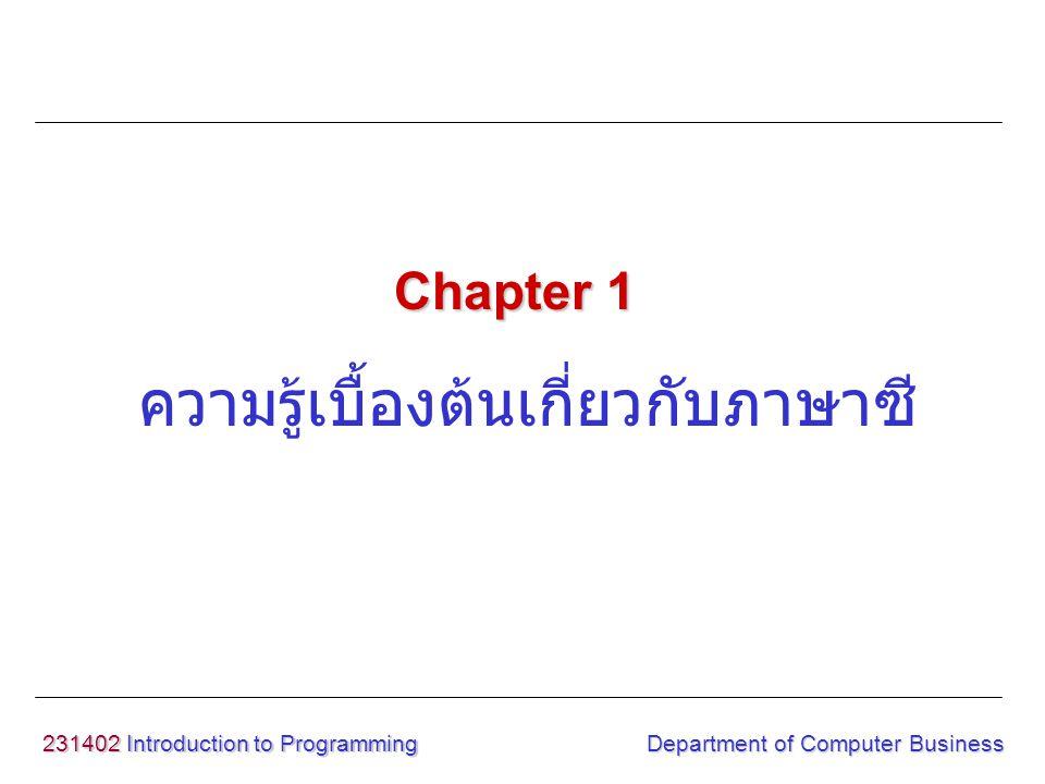 231402 Introduction to Programming ความรู้เบื้องต้นเกี่ยวกับภาษาซี Chapter 1 Department of Computer Business