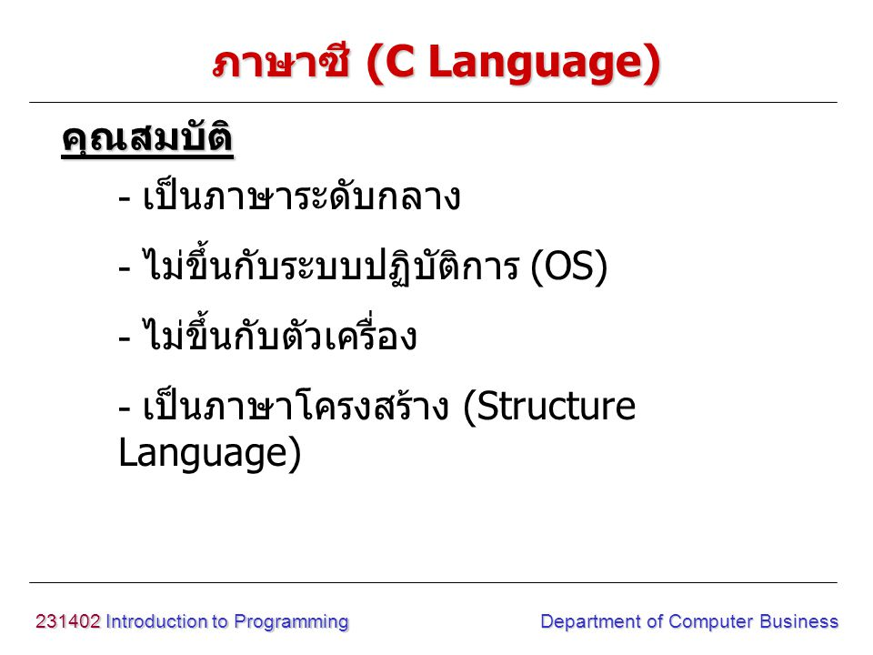 231402 Introduction to Programming Department of Computer Business ภาษาซี (C Language) - เป็นภาษาระดับกลาง - ไม่ขึ้นกับระบบปฏิบัติการ (OS) - ไม่ขึ้นกับตัวเครื่อง - เป็นภาษาโครงสร้าง (Structure Language) คุณสมบัติ
