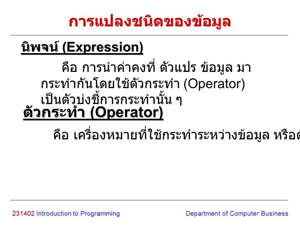 231402 Introduction to Programming Department of Computer Business นิพจน์ (Expression) คือ การนำค่าคงที่ ตัวแปร ข้อมูล มา กระทำกันโดยใช้ตัวกระทำ (Operator) เป็นตัวบ่งชี้การกระทำนั้น ๆ การแปลงชนิดของข้อมูล ตัวกระทำ (Operator) คือ เครื่องหมายที่ใช้กระทำระหว่างข้อมูล หรือตัวแปร