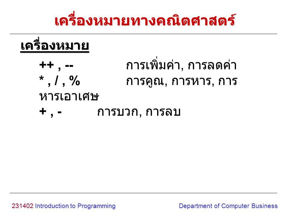 231402 Introduction to Programming Department of Computer Business เครื่องหมายทางคณิตศาสตร์ ++, -- การเพิ่มค่า, การลดค่า *, /, % การคูณ, การหาร, การ ห