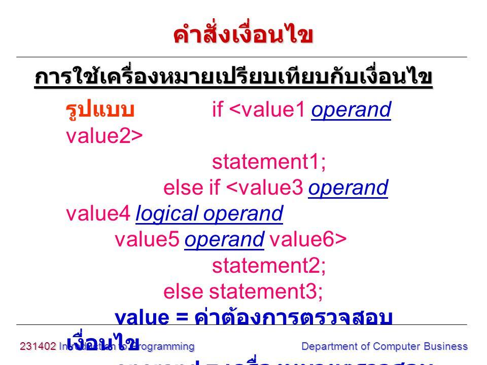 231402 Introduction to Programming Department of Computer Business Exampleif (score > 70) printf ( Grade B ); else ((score =60)) printf( Grade C ); else printf( Grade D ); การใช้เครื่องหมายเปรียบเทียบกับเงื่อนไข คำสั่งเงื่อนไข