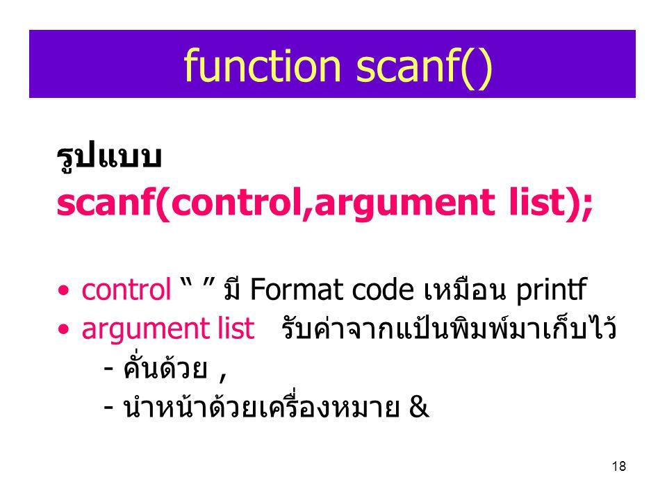 "18 function scanf() รูปแบบ scanf(control,argument list); •control "" "" มี Format code เหมือน printf •argument list รับค่าจากแป้นพิมพ์มาเก็บไว้ - คั่นด้"