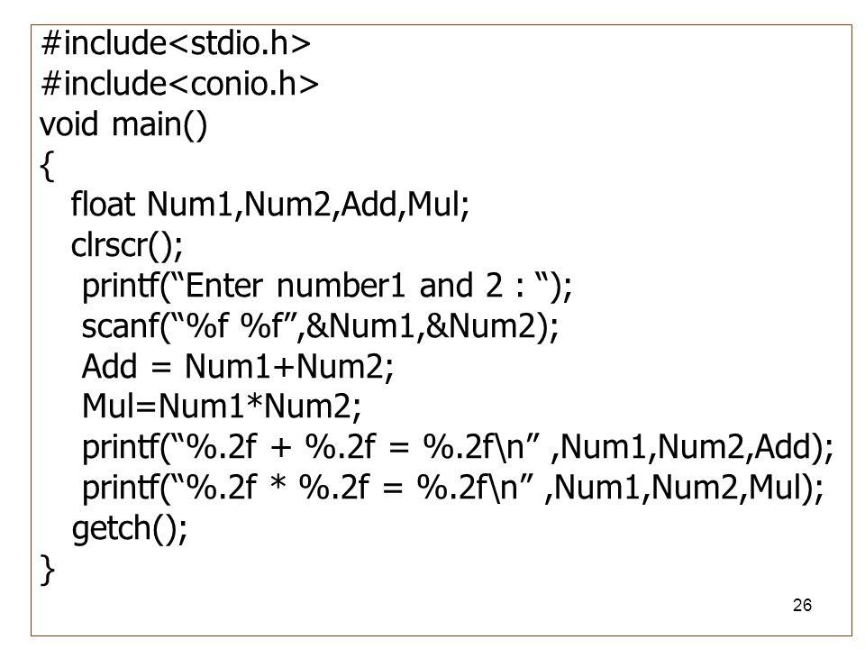 "26 #include void main() { float Num1,Num2,Add,Mul; clrscr(); printf(""Enter number1 and 2 : ""); scanf(""%f %f"",&Num1,&Num2); Add = Num1+Num2; Mul=Num1*N"