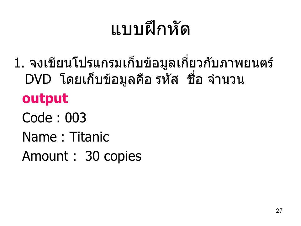 27 แบบฝึกหัด 1. จงเขียนโปรแกรมเก็บข้อมูลเกี่ยวกับภาพยนตร์ DVD โดยเก็บข้อมูลคือ รหัส ชื่อ จำนวน output Code : 003 Name : Titanic Amount : 30 copies