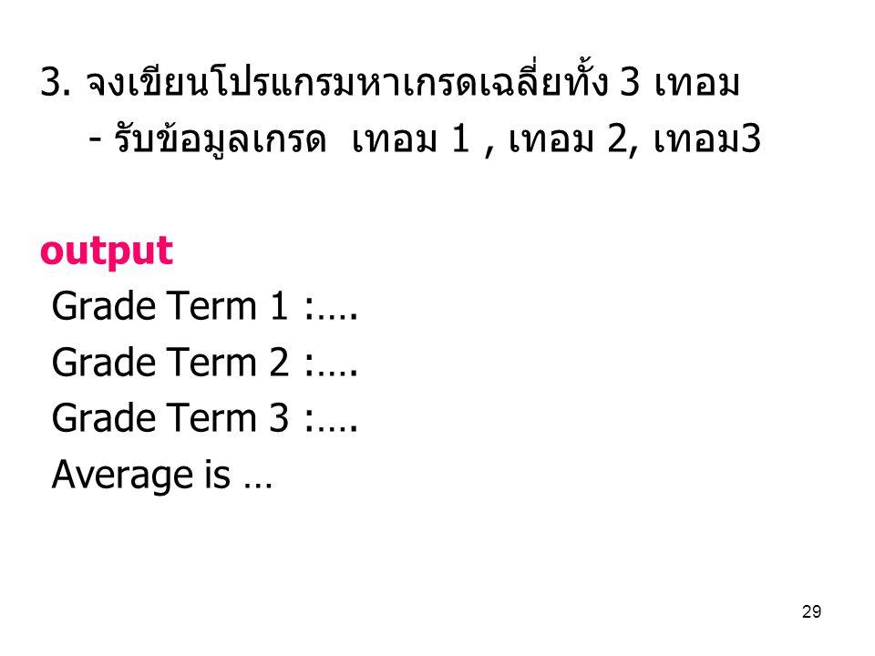 29 3. จงเขียนโปรแกรมหาเกรดเฉลี่ยทั้ง 3 เทอม - รับข้อมูลเกรด เทอม 1, เทอม 2, เทอม3 output Grade Term 1 :…. Grade Term 2 :…. Grade Term 3 :…. Average is