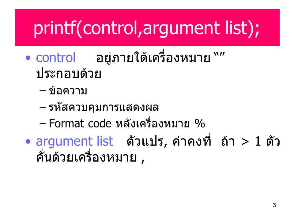 "3 •control อยู่ภายใต้เครื่องหมาย """" ประกอบด้วย –ข้อความ –รหัสควบคุมการแสดงผล –Format code หลังเครื่องหมาย % •argument list ตัวแปร, ค่าคงที่ ถ้า > 1 ตั"