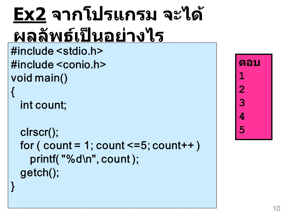 10 Ex2 จากโปรแกรม จะได้ ผลลัพธ์เป็นอย่างไร #include void main() { int count; clrscr(); for ( count = 1; count <=5; count++ ) printf(