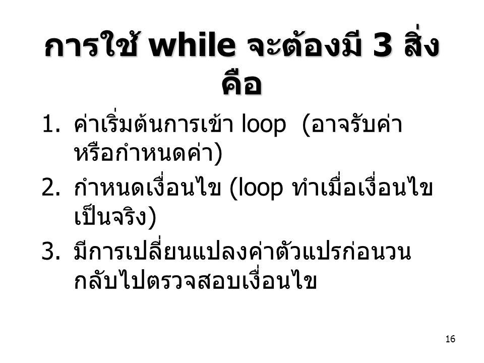 16 การใช้ while จะต้องมี 3 สิ่ง คือ 1. ค่าเริ่มต้นการเข้า loop ( อาจรับค่า หรือกำหนดค่า ) 2. กำหนดเงื่อนไข (loop ทำเมื่อเงื่อนไข เป็นจริง ) 3. มีการเป