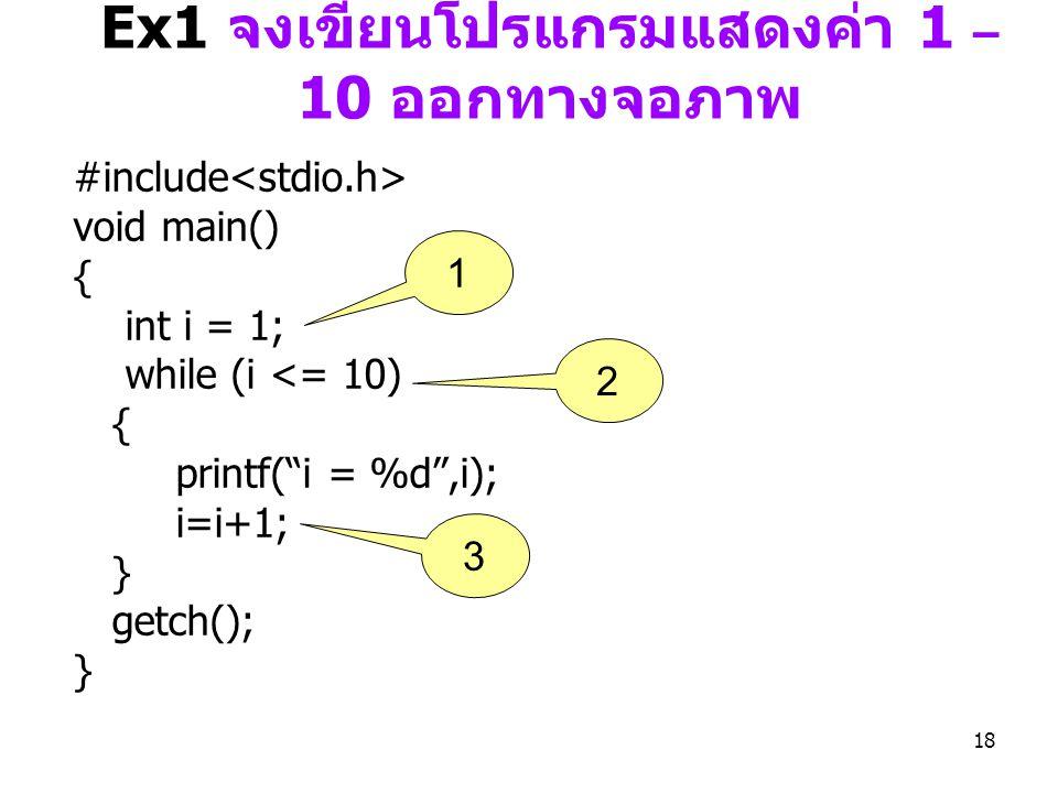 """18 Ex1 จงเขียนโปรแกรมแสดงค่า 1 – 10 ออกทางจอภาพ #include void main() { int i = 1; while (i <= 10) { printf(""""i = %d"""",i); i=i+1; } getch(); } 1 2 3"""