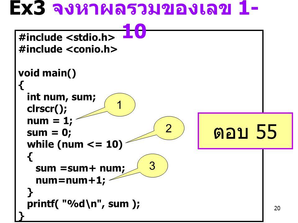 20 #include void main() { int num, sum; clrscr(); num = 1; sum = 0; while (num <= 10) { sum =sum+ num; num=num+1; } printf( %d\n , sum ); } ตอบ 55 Ex3 จงหาผลรวมของเลข 1- 10 1 2 3