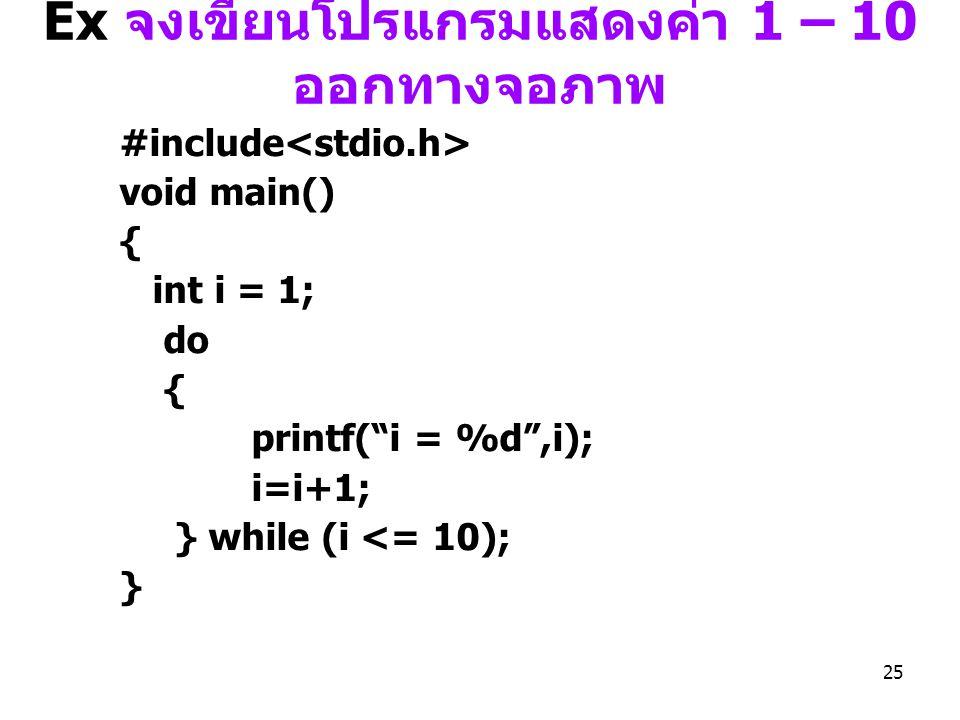 "25 Ex จงเขียนโปรแกรมแสดงค่า 1 – 10 ออกทางจอภาพ #include void main() { int i = 1; do { printf(""i = %d"",i); i=i+1; } while (i <= 10); }"