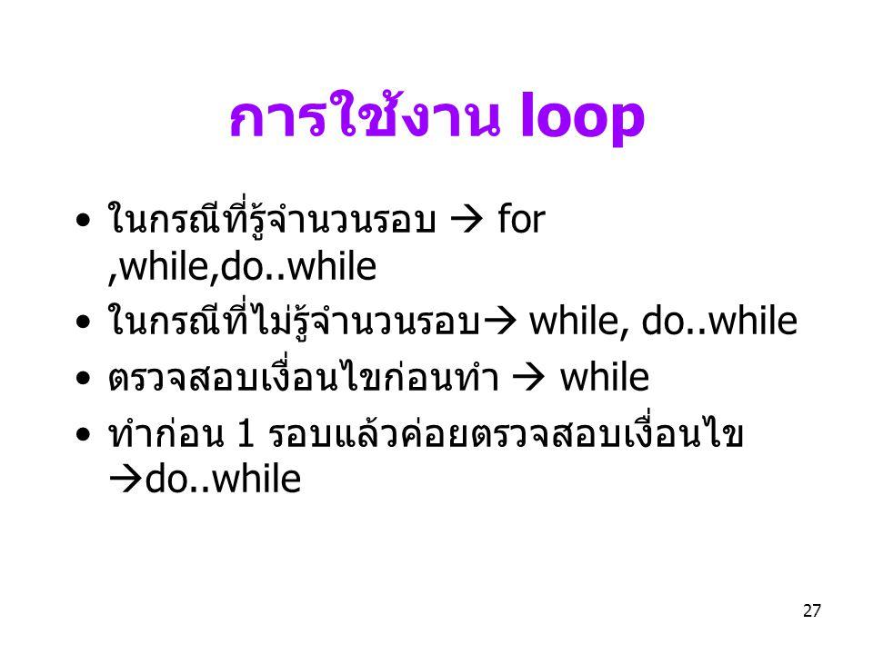 27 การใช้งาน loop • ในกรณีที่รู้จำนวนรอบ  for,while,do..while • ในกรณีที่ไม่รู้จำนวนรอบ  while, do..while • ตรวจสอบเงื่อนไขก่อนทำ  while • ทำก่อน 1