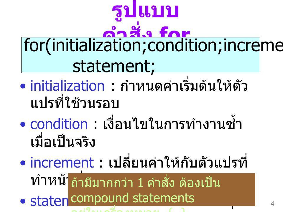 4 รูปแบบ คำสั่ง for •initialization : กำหนดค่าเริ่มต้นให้ตัว แปรที่ใช้วนรอบ •condition : เงื่อนไขในการทำงานซ้ำ เมื่อเป็นจริง •increment : เปลี่ยนค่าให