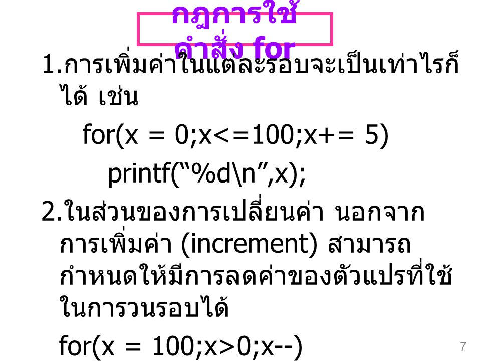 """7 กฎการใช้ คำสั่ง for 1. การเพิ่มค่าในแต่ละรอบจะเป็นเท่าไรก็ ได้ เช่น for(x = 0;x<=100;x+= 5) printf(""""%d\n"""",x); 2. ในส่วนของการเปลี่ยนค่า นอกจาก การเพ"""