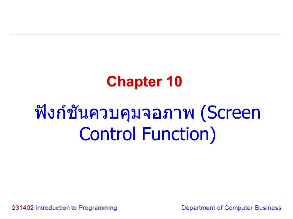 231402 Introduction to Programming ฟังก์ชันควบคุมจอภาพ (Screen Control Function) Chapter 10 Department of Computer Business