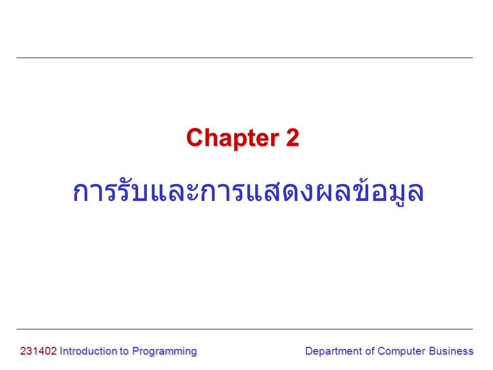 231402 Introduction to Programming Department of Computer Business การแสดงข้อมูล รูปแบบ printf( format string ,argument…) format string : ส่วนควบคุมการ พิมพ์ต่าง ๆ argument : ตัวแปร, ค่าคงที่, นิพจน์ ฯลฯ example printf( \n This is a test first program ); printf( Your score is %d ,score); ฟังก์ชัน printf() <stdio.h>