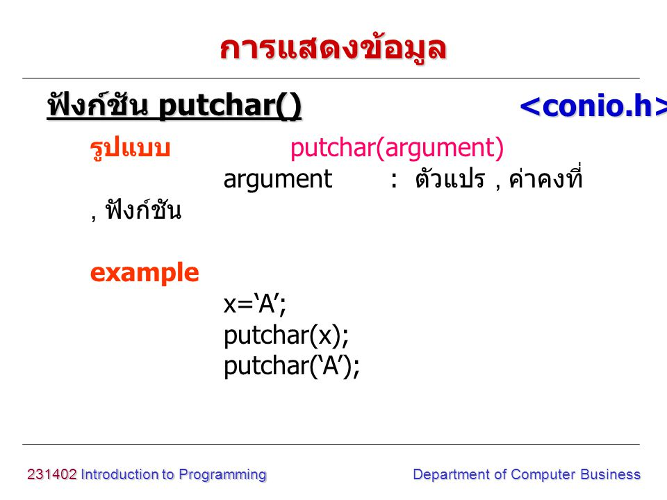 231402 Introduction to Programming Department of Computer Business การแสดงข้อมูล รูปแบบ putchar(argument) argument : ตัวแปร, ค่าคงที่, ฟังก์ชัน exampl