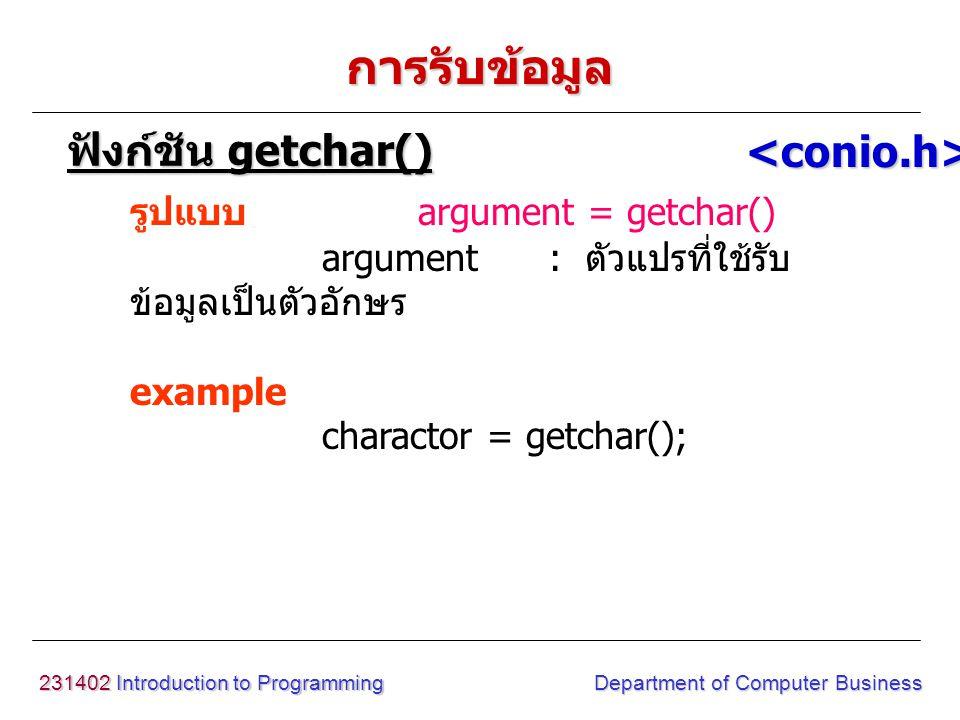 231402 Introduction to Programming Department of Computer Business การรับข้อมูล รูปแบบ argument = getche() argument : ตัวแปรที่ใช้รับ ข้อมูลเป็นตัวอักษร example charactor = getche(); ฟังก์ชัน getche() <conio.h>